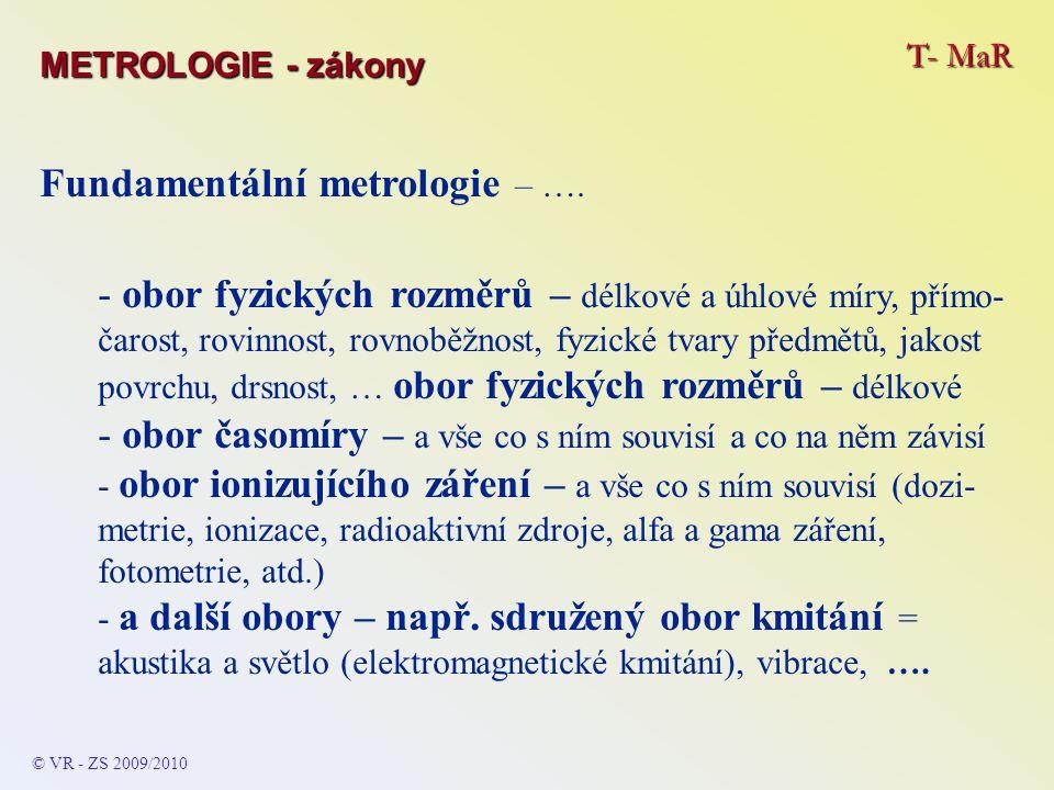 T- MaR © VR - ZS 2009/2010 Fundamentální metrologie – …. METROLOGIE - zákony - obor fyzických rozměrů – délkové a úhlové míry, přímo- čarost, rovinnos