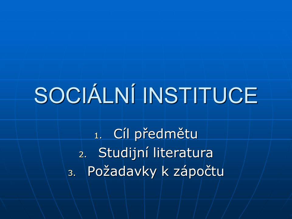SOCIÁLNÍ INSTITUCE 1. Cíl předmětu 2. Studijní literatura 3. Požadavky k zápočtu