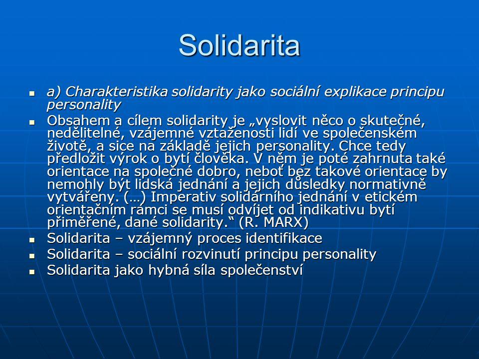 """Solidarita a) Charakteristika solidarity jako sociální explikace principu personality a) Charakteristika solidarity jako sociální explikace principu personality Obsahem a cílem solidarity je """"vyslovit něco o skutečné, nedělitelné, vzájemné vztaženosti lidí ve společenském životě, a sice na základě jejich personality."""