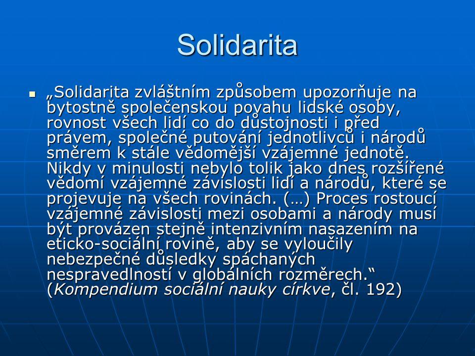"""Solidarita """"Solidarita zvláštním způsobem upozorňuje na bytostně společenskou povahu lidské osoby, rovnost všech lidí co do důstojnosti i před právem, společné putování jednotlivců i národů směrem k stále vědomější vzájemné jednotě."""
