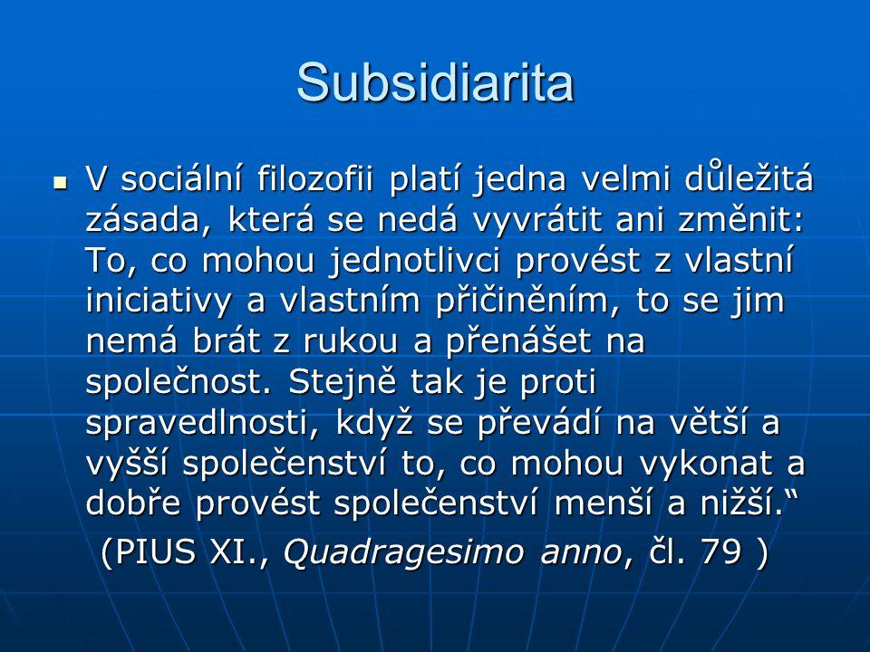 Subsidiarita V sociální filozofii platí jedna velmi důležitá zásada, která se nedá vyvrátit ani změnit: To, co mohou jednotlivci provést z vlastní iniciativy a vlastním přičiněním, to se jim nemá brát z rukou a přenášet na společnost.