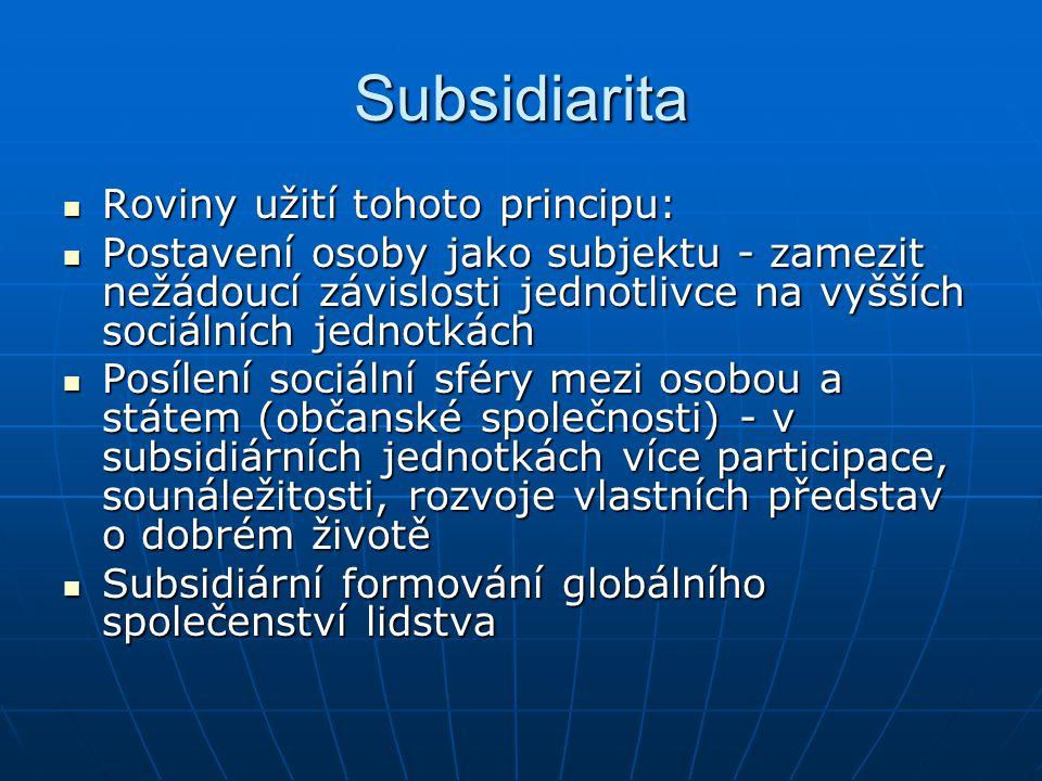 Subsidiarita Roviny užití tohoto principu: Roviny užití tohoto principu: Postavení osoby jako subjektu - zamezit nežádoucí závislosti jednotlivce na vyšších sociálních jednotkách Postavení osoby jako subjektu - zamezit nežádoucí závislosti jednotlivce na vyšších sociálních jednotkách Posílení sociální sféry mezi osobou a státem (občanské společnosti) - v subsidiárních jednotkách více participace, sounáležitosti, rozvoje vlastních představ o dobrém životě Posílení sociální sféry mezi osobou a státem (občanské společnosti) - v subsidiárních jednotkách více participace, sounáležitosti, rozvoje vlastních představ o dobrém životě Subsidiární formování globálního společenství lidstva Subsidiární formování globálního společenství lidstva