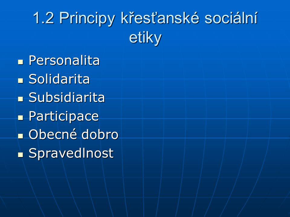 1.2 Principy křesťanské sociální etiky Personalita Personalita Solidarita Solidarita Subsidiarita Subsidiarita Participace Participace Obecné dobro Obecné dobro Spravedlnost Spravedlnost