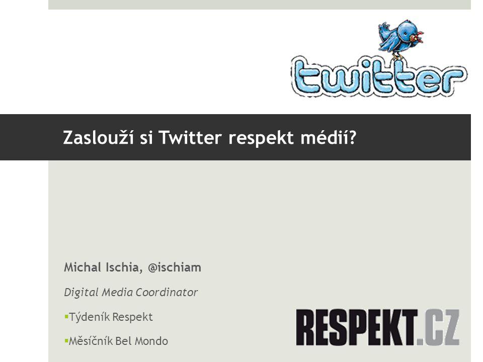 Zaslouží si Twitter respekt médií? Michal Ischia, @ischiam Digital Media Coordinator  Týdeník Respekt  Měsíčník Bel Mondo