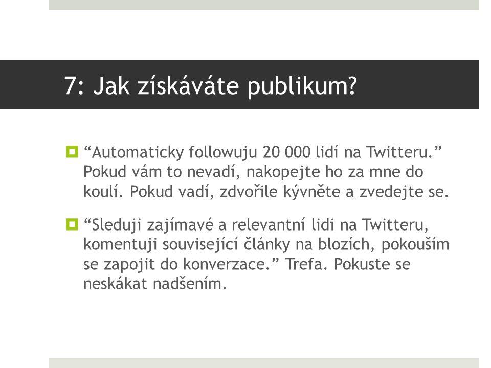 """7: Jak získáváte publikum?  """"Automaticky followuju 20 000 lidí na Twitteru."""" Pokud vám to nevadí, nakopejte ho za mne do koulí. Pokud vadí, zdvořile"""