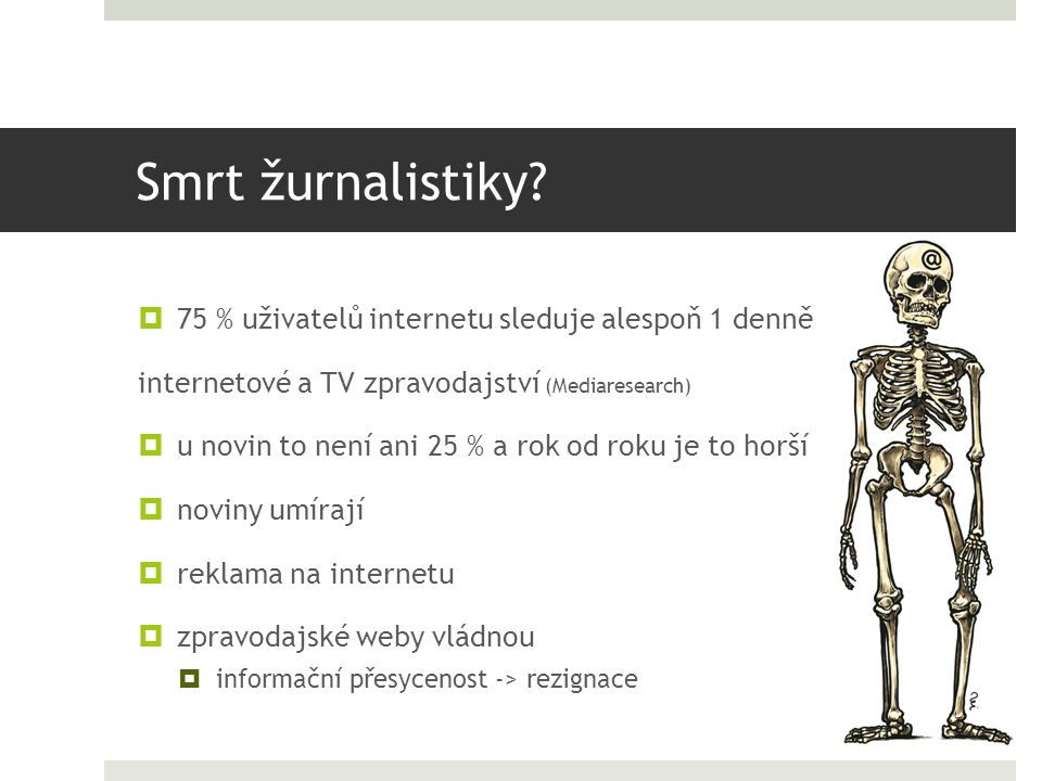 Smrt žurnalistiky?  75 % uživatelů internetu sleduje alespoň 1 denně internetové a TV zpravodajství (Mediaresearch)  u novin to není ani 25 % a rok
