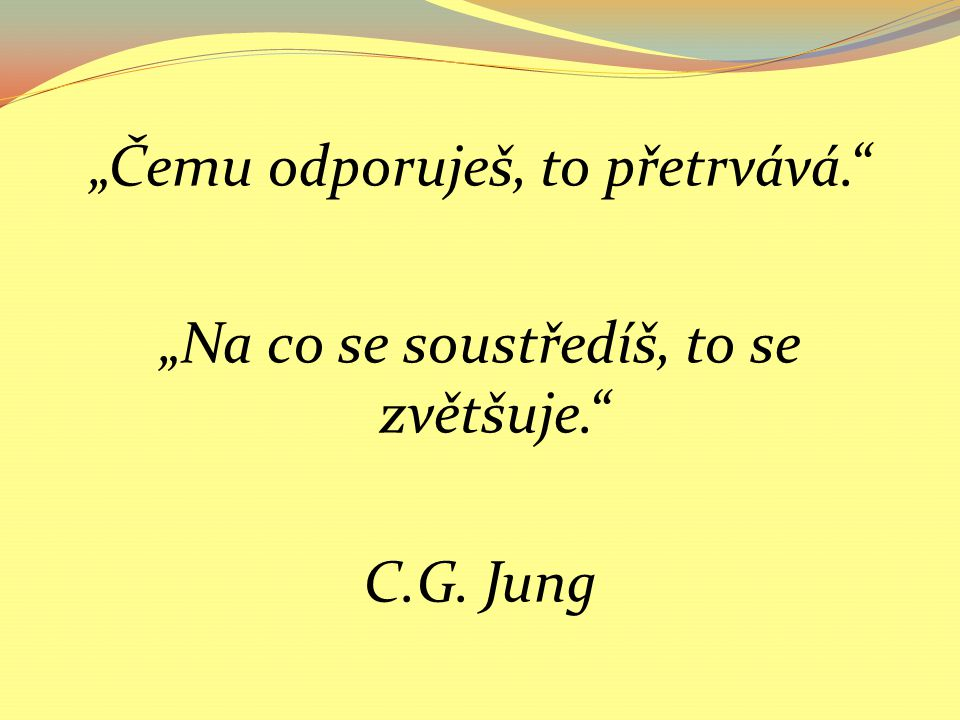 """""""Čemu odporuješ, to přetrvává. """"Na co se soustředíš, to se zvětšuje. C.G. Jung"""
