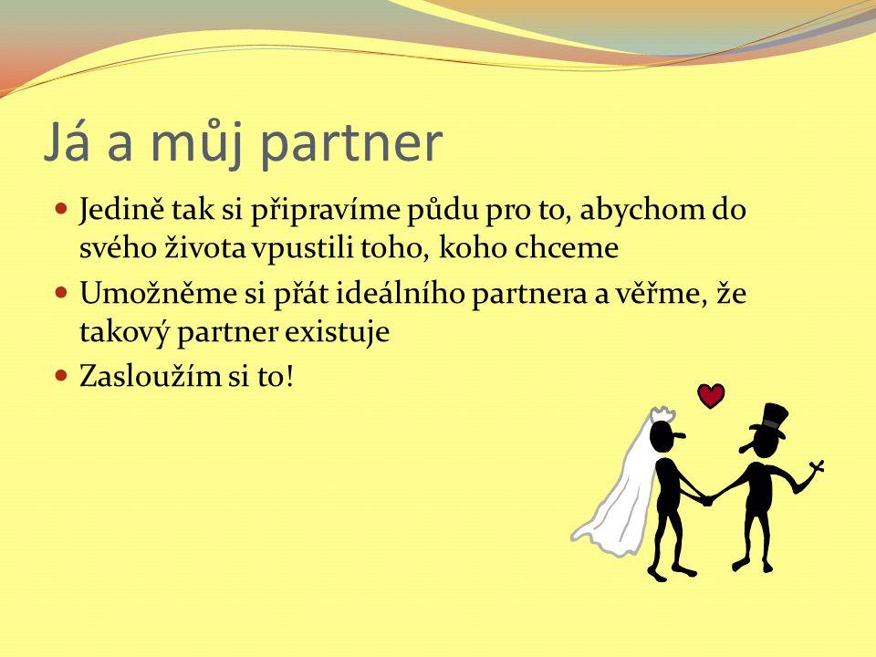 Já a můj partner Jedině tak si připravíme půdu pro to, abychom do svého života vpustili toho, koho chceme Umožněme si přát ideálního partnera a věřme, že takový partner existuje Zasloužím si to!