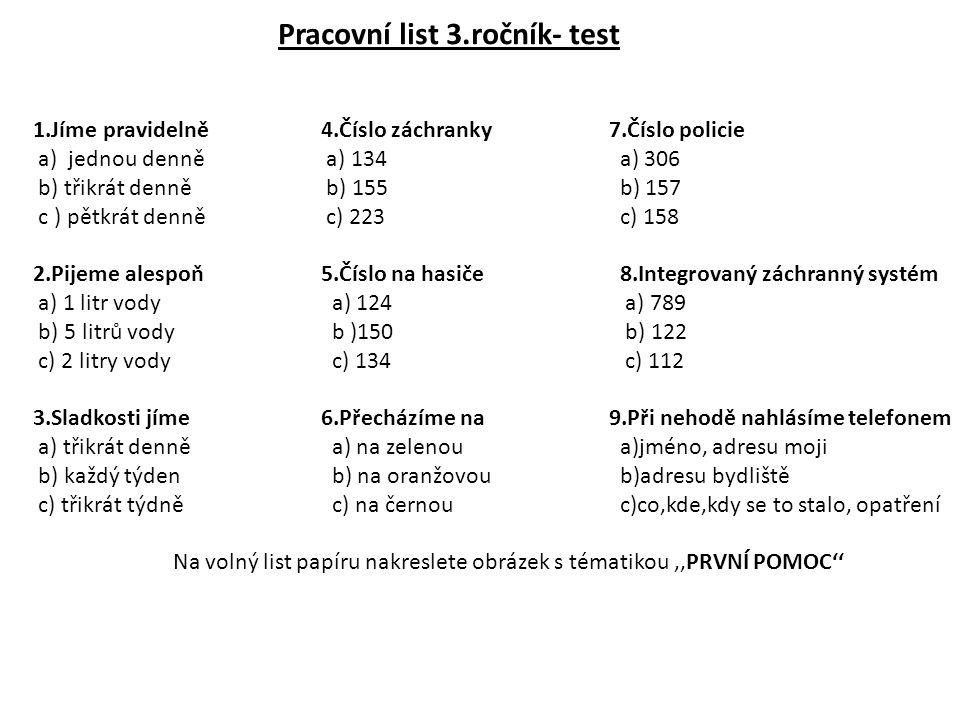 Pracovní list 3.ročník- test 1.Jíme pravidelně4.Číslo záchranky 7.Číslo policie a) jednou denně a) 134 a) 306 b) třikrát denně b) 155 b) 157 c ) pětkr