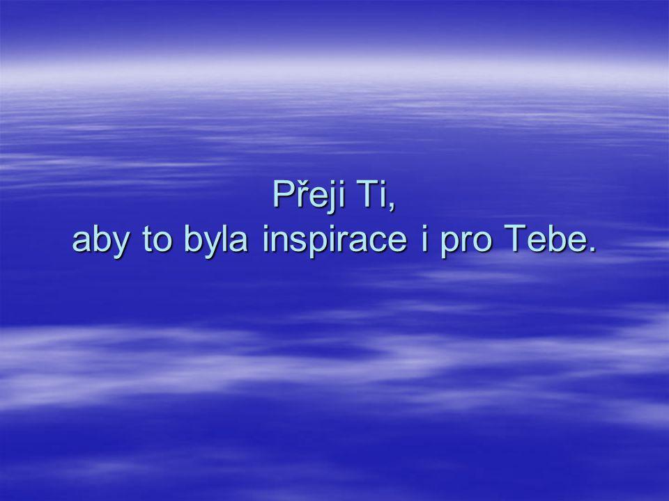 Přeji Ti, aby to byla inspirace i pro Tebe.