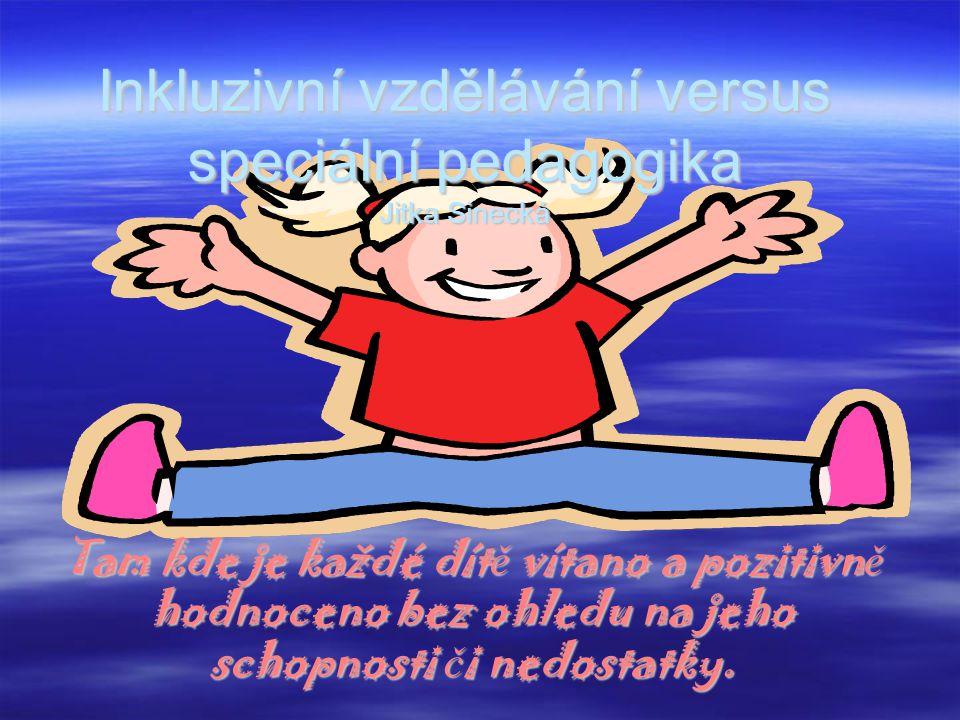 Inkluzivní vzdělávání versus speciální pedagogika Jitka Sinecká Tam kde je každé dít ě vítano a pozitivn ě hodnoceno bez ohledu na jeho schopnosti č i nedostatky.