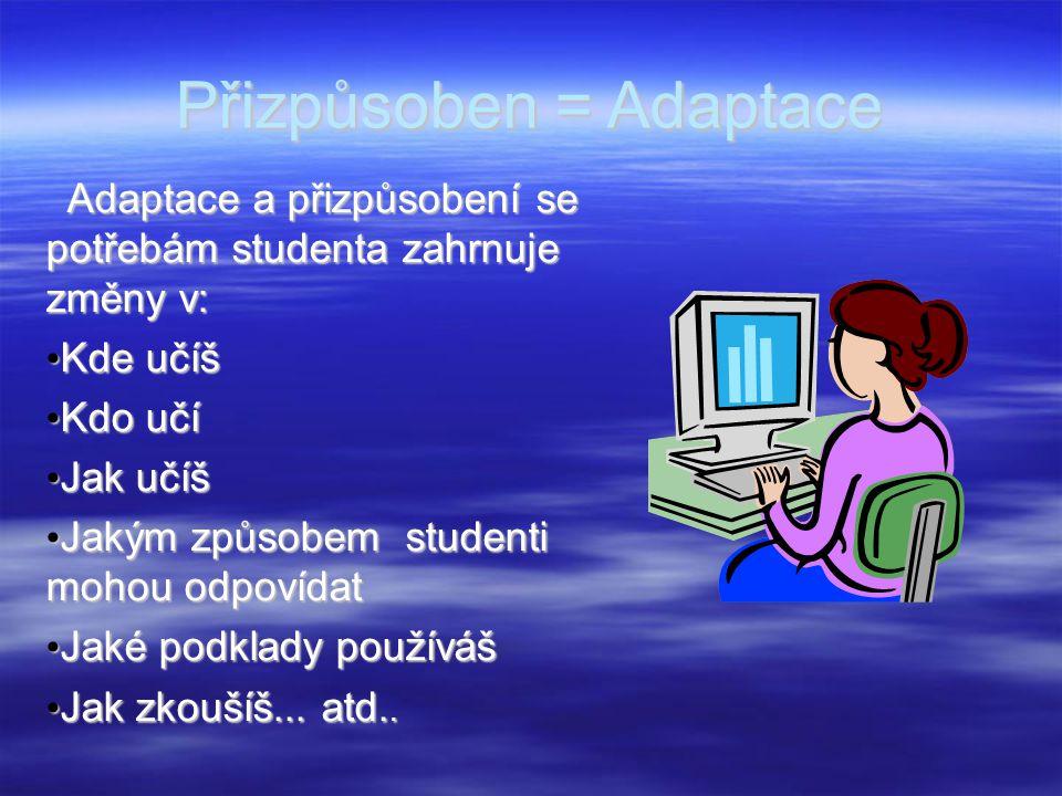 Přizpůsoben = Adaptace Adaptace a přizpůsobení se potřebám studenta zahrnuje změny v: Adaptace a přizpůsobení se potřebám studenta zahrnuje změny v: Kde učíš Kde učíš Kdo učí Kdo učí Jak učíš Jak učíš Jakým způsobem studenti mohou odpovídat Jakým způsobem studenti mohou odpovídat Jaké podklady používáš Jaké podklady používáš Jak zkoušíš...