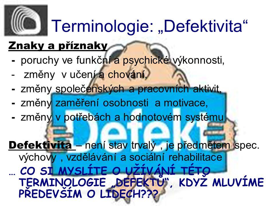 """Terminologie: """"Defektivita Znaky a příznaky - poruchy ve funkční a psychické výkonnosti, - změny v učení a chování, - změny společenských a pracovních aktivit, - změny zaměření osobnosti a motivace, - změny v potřebách a hodnotovém systému Defektivita – není stav trvalý, je předmětem spec."""