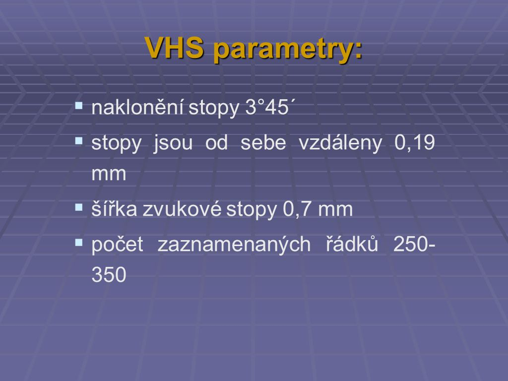 VHS parametry:  naklonění stopy 3°45´  stopy jsou od sebe vzdáleny 0,19 mm  šířka zvukové stopy 0,7 mm  počet zaznamenaných řádků 250- 350