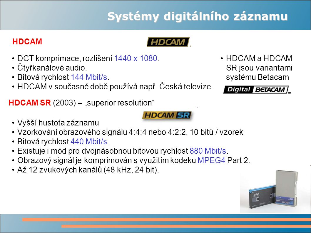 """Systémy digitálního záznamu HDCAM HDCAM SR (2003) – """"superior resolution"""" DCT komprimace, rozlišení 1440 x 1080. Čtyřkanálové audio. Bitová rychlost 1"""