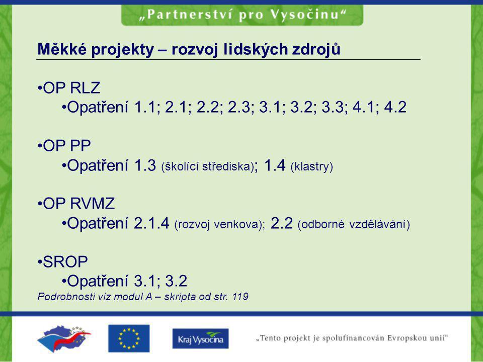 Měkké projekty – rozvoj lidských zdrojů OP RLZ Opatření 1.1; 2.1; 2.2; 2.3; 3.1; 3.2; 3.3; 4.1; 4.2 OP PP Opatření 1.3 (školící střediska) ; 1.4 (klastry) OP RVMZ Opatření 2.1.4 (rozvoj venkova); 2.2 (odborné vzdělávání) SROP Opatření 3.1; 3.2 Podrobnosti viz modul A – skripta od str.