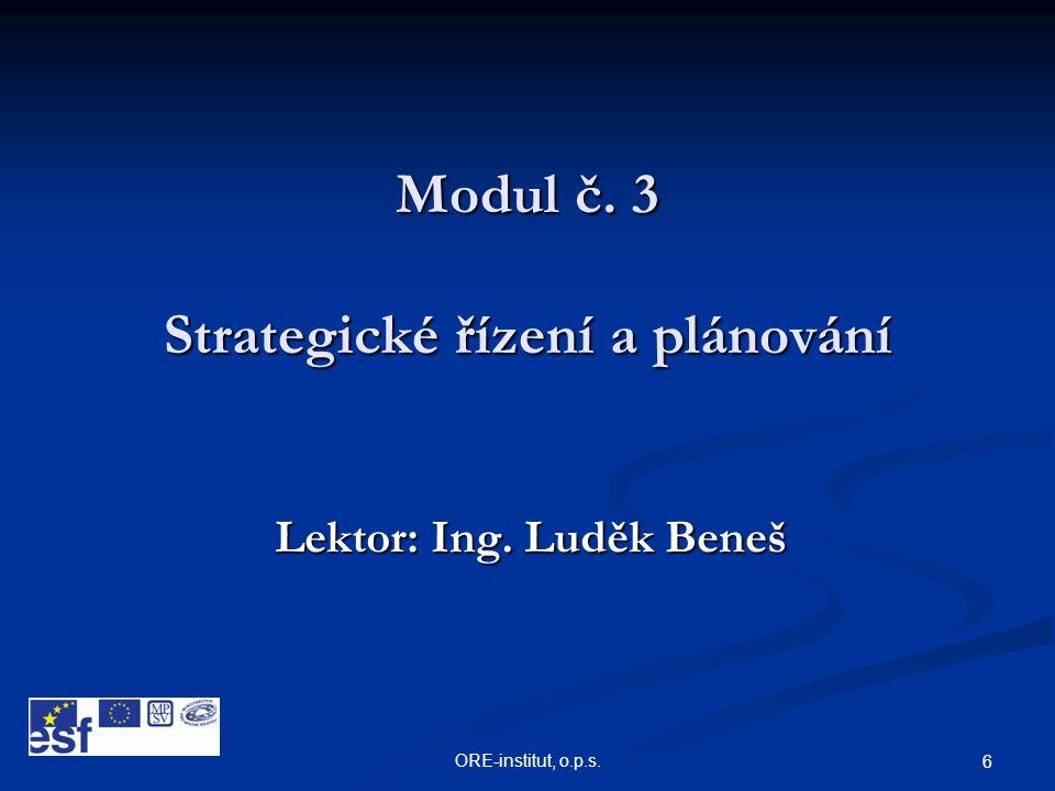 ORE-institut, o.p.s. 6 Modul č. 3 Strategické řízení a plánování Lektor: Ing. Luděk Beneš