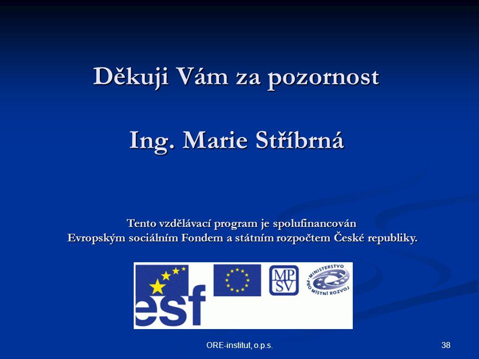 38ORE-institut, o.p.s. Děkuji Vám za pozornost Ing. Marie Stříbrná Tento vzdělávací program je spolufinancován Evropským sociálním Fondem a státním ro