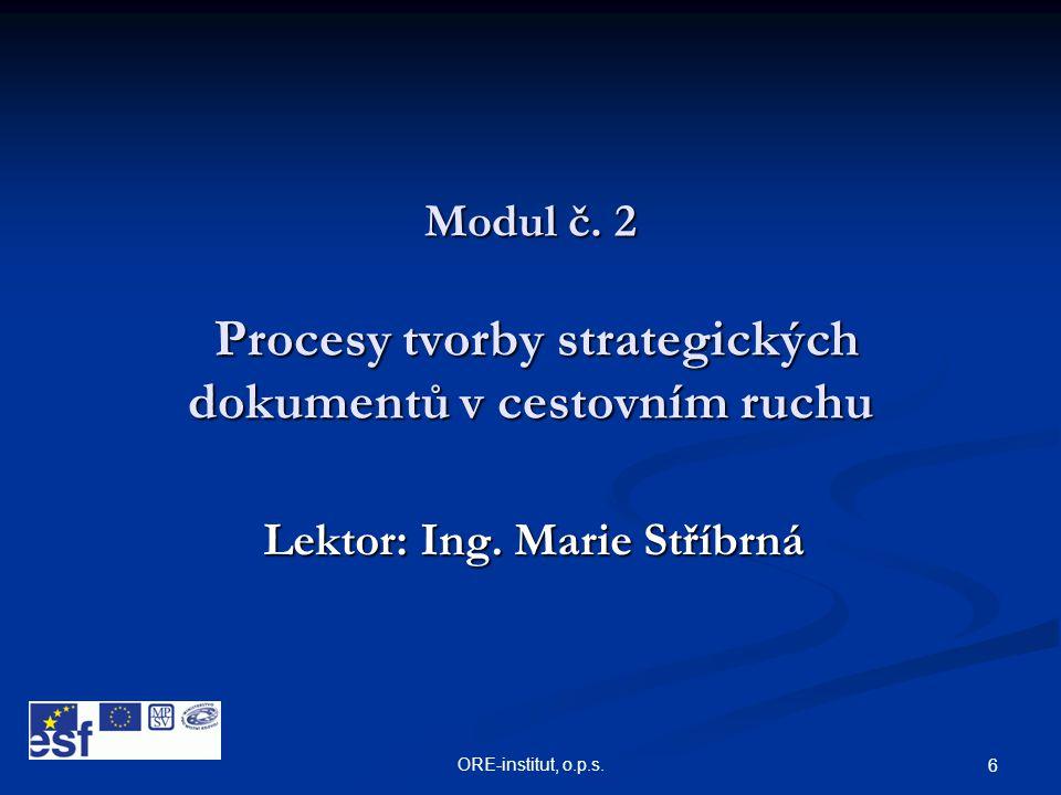 ORE-institut, o.p.s. 6 Modul č. 2 Procesy tvorby strategických dokumentů v cestovním ruchu Lektor: Ing. Marie Stříbrná