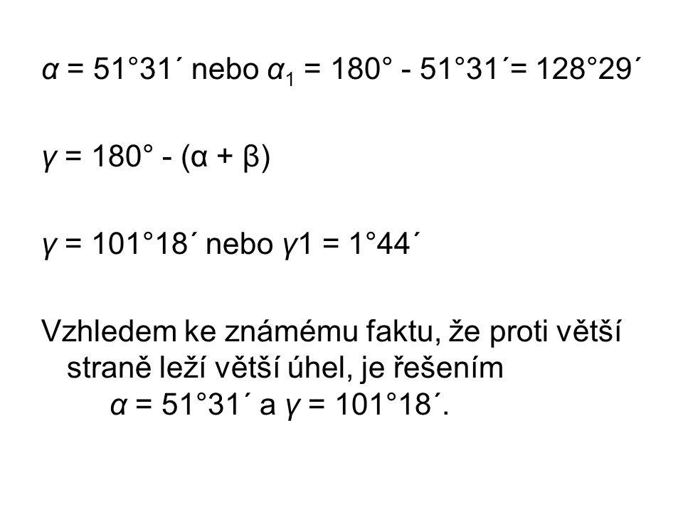 α = 51°31´ nebo α 1 = 180° - 51°31´= 128°29´ γ = 180° - (α + β) γ = 101°18´ nebo γ1 = 1°44´ Vzhledem ke známému faktu, že proti větší straně leží větší úhel, je řešením α = 51°31´ a γ = 101°18´.