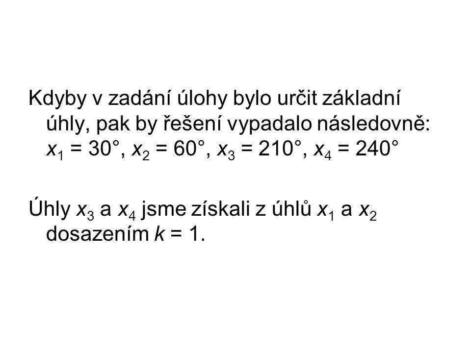Kdyby v zadání úlohy bylo určit základní úhly, pak by řešení vypadalo následovně: x 1 = 30°, x 2 = 60°, x 3 = 210°, x 4 = 240° Úhly x 3 a x 4 jsme získali z úhlů x 1 a x 2 dosazením k = 1.