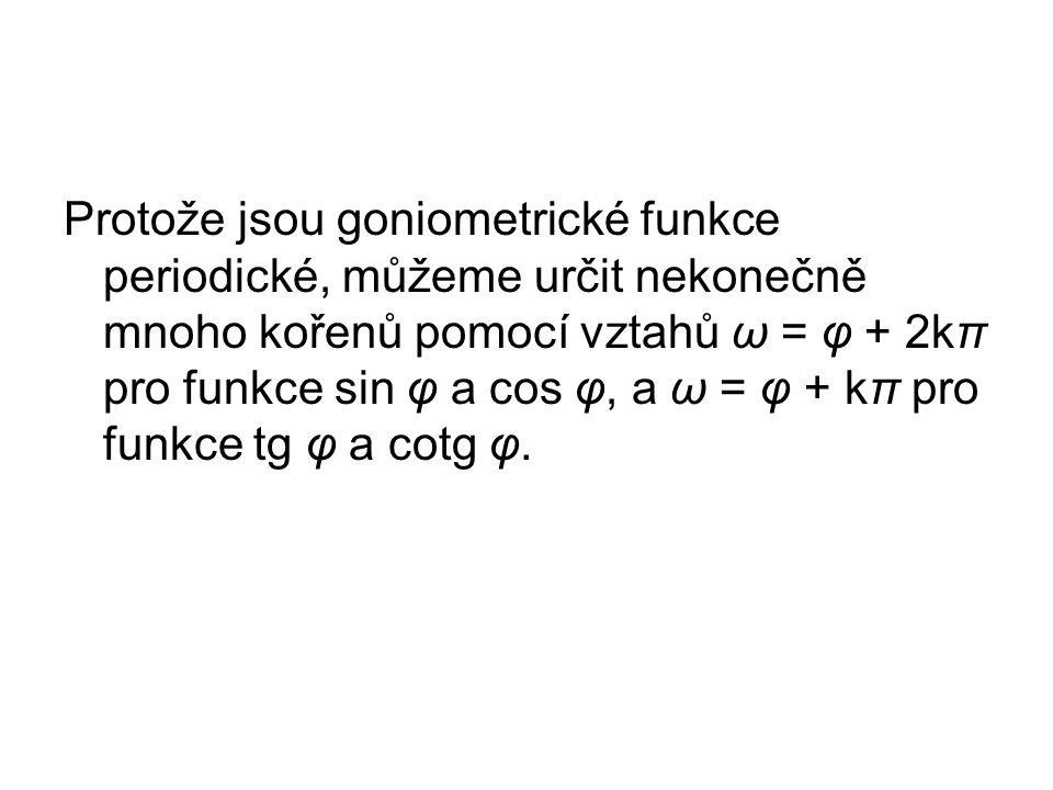 Protože jsou goniometrické funkce periodické, můžeme určit nekonečně mnoho kořenů pomocí vztahů ω = φ + 2kπ pro funkce sin φ a cos φ, a ω = φ + kπ pro funkce tg φ a cotg φ.