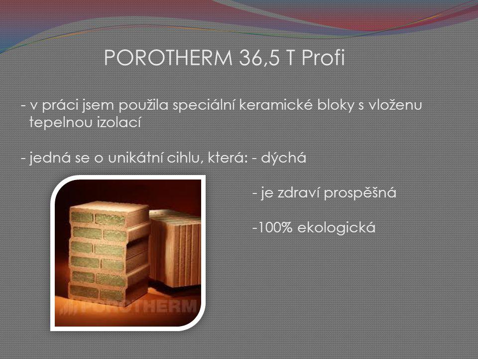 POROTHERM 36,5 T Profi - v práci jsem použila speciální keramické bloky s vloženu tepelnou izolací - jedná se o unikátní cihlu, která: - dýchá - je zdraví prospěšná -100% ekologická