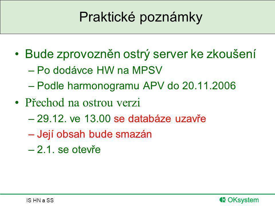 IS HN a SS Praktické poznámky Bude zprovozněn ostrý server ke zkoušení –Po dodávce HW na MPSV –Podle harmonogramu APV do 20.11.2006 Přechod na ostrou