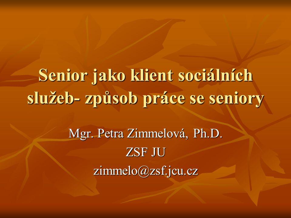 Senior jako klient sociálních služeb- způsob práce se seniory Mgr. Petra Zimmelová, Ph.D. ZSF JU zimmelo@zsf.jcu.cz