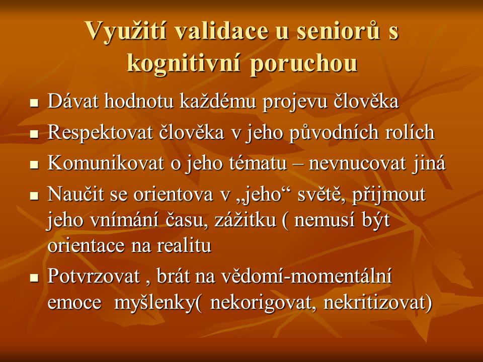 Využití validace u seniorů s kognitivní poruchou Dávat hodnotu každému projevu člověka Dávat hodnotu každému projevu člověka Respektovat člověka v jeh