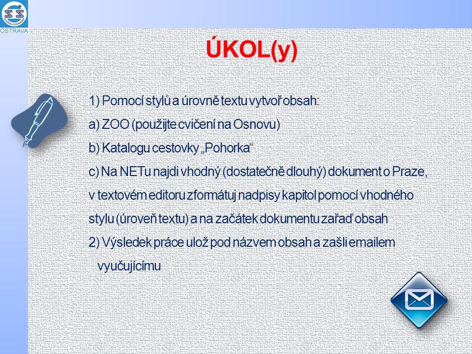 """1) Pomocí stylů a úrovně textu vytvoř obsah: a) ZOO (použijte cvičení na Osnovu) b) Katalogu cestovky """"Pohorka c) Na NETu najdi vhodný (dostatečně dlouhý) dokument o Praze, v textovém editoru zformátuj nadpisy kapitol pomocí vhodného stylu (úroveň textu) a na začátek dokumentu zařaď obsah 2) Výsledek práce ulož pod názvem obsah a zašli emailem vyučujícímu ÚKOL(y)"""