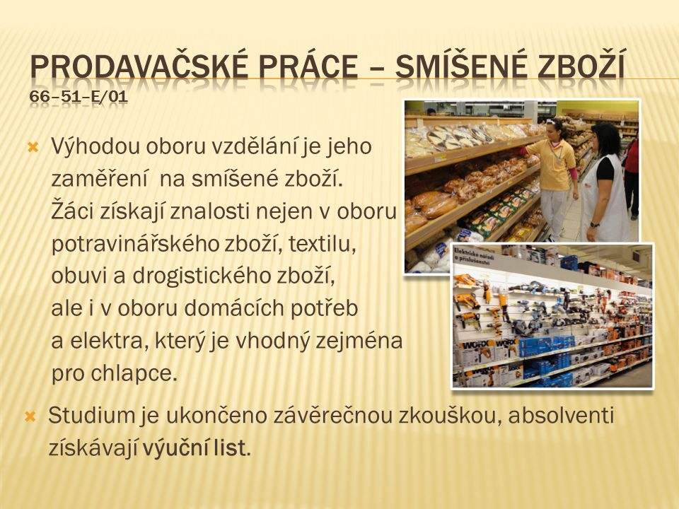  Uplatnění: Absolventi se mohou uplatnit v prodejních řetězcích při přípravě zboží k prodeji, jeho vyskladňování nebo aranžování.