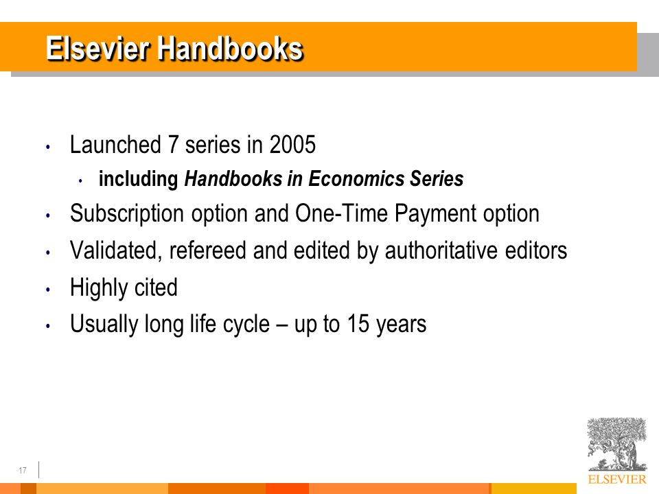 17 Elsevier Handbooks Launched 7 series in 2005 including Handbooks in Economics Series Subscription option and One-Time Payment option Validated, refereed and edited by authoritative editors Highly cited Usually long life cycle – up to 15 years