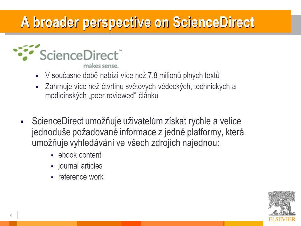 """4 A broader perspective on ScienceDirect  V současné době nabízí více než 7.8 milionů plných textů  Zahrnuje více než čtvrtinu světových vědeckých, technických a medicínských """"peer-reviewed článků  ScienceDirect umožňuje uživatelům získat rychle a velice jednoduše požadované informace z jedné platformy, která umožňuje vyhledávání ve všech zdrojích najednou:  ebook content  journal articles  reference work"""