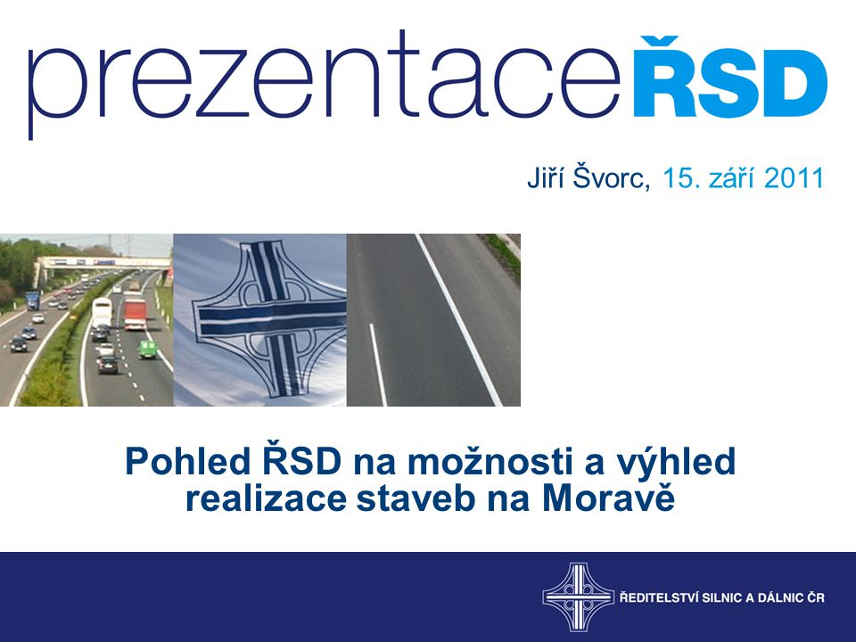 Pohled ŘSD na možnosti a výhled realizace staveb na Moravě Jiří Švorc, 15. září 2011