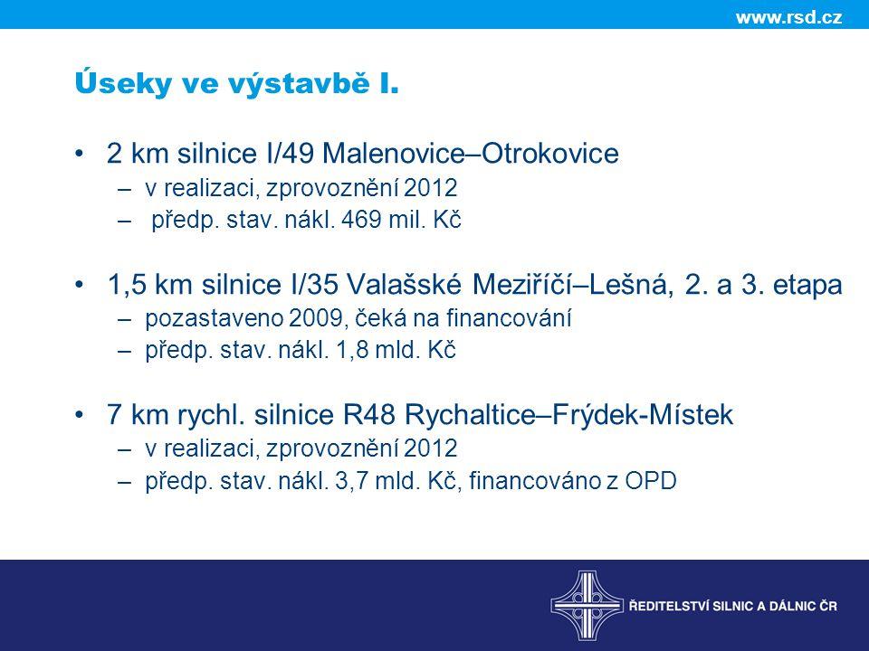 www.rsd.cz Úseky ve výstavbě I. 2 km silnice I/49 Malenovice–Otrokovice –v realizaci, zprovoznění 2012 – předp. stav. nákl. 469 mil. Kč 1,5 km silnice