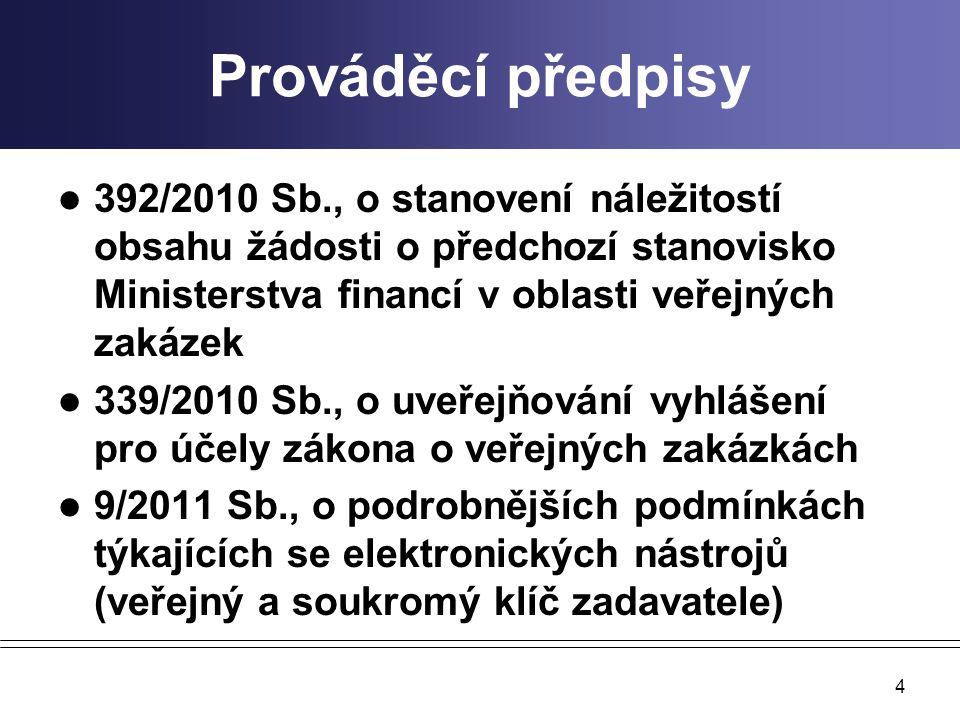 Prováděcí předpisy 392/2010 Sb., o stanovení náležitostí obsahu žádosti o předchozí stanovisko Ministerstva financí v oblasti veřejných zakázek 339/2010 Sb., o uveřejňování vyhlášení pro účely zákona o veřejných zakázkách 9/2011 Sb., o podrobnějších podmínkách týkajících se elektronických nástrojů (veřejný a soukromý klíč zadavatele) 4