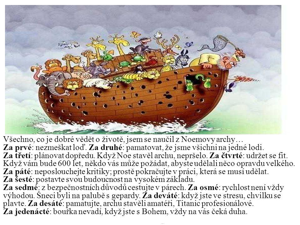 29 Děkuji Všechno, co je dobré vědět o životě, jsem se naučil z Noemovy archy… Za prvé: nezmeškat loď. Za druhé: pamatovat, že jsme všichni na jedné l
