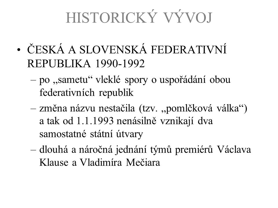 """HISTORICKÝ VÝVOJ ČESKÁ A SLOVENSKÁ FEDERATIVNÍ REPUBLIKA 1990-1992 –po """"sametu"""" vleklé spory o uspořádání obou federativních republik –změna názvu nes"""