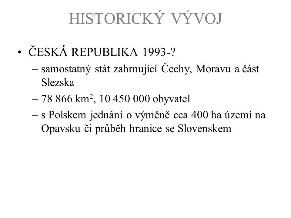HISTORICKÝ VÝVOJ ČESKÁ REPUBLIKA 1993-? –samostatný stát zahrnující Čechy, Moravu a část Slezska –78 866 km 2, 10 450 000 obyvatel –s Polskem jednání