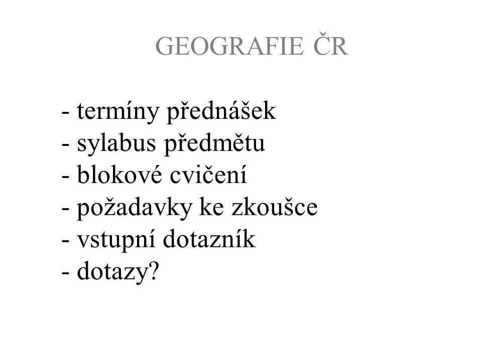 GEOGRAFIE ČR - termíny přednášek - sylabus předmětu - blokové cvičení - požadavky ke zkoušce - vstupní dotazník - dotazy?