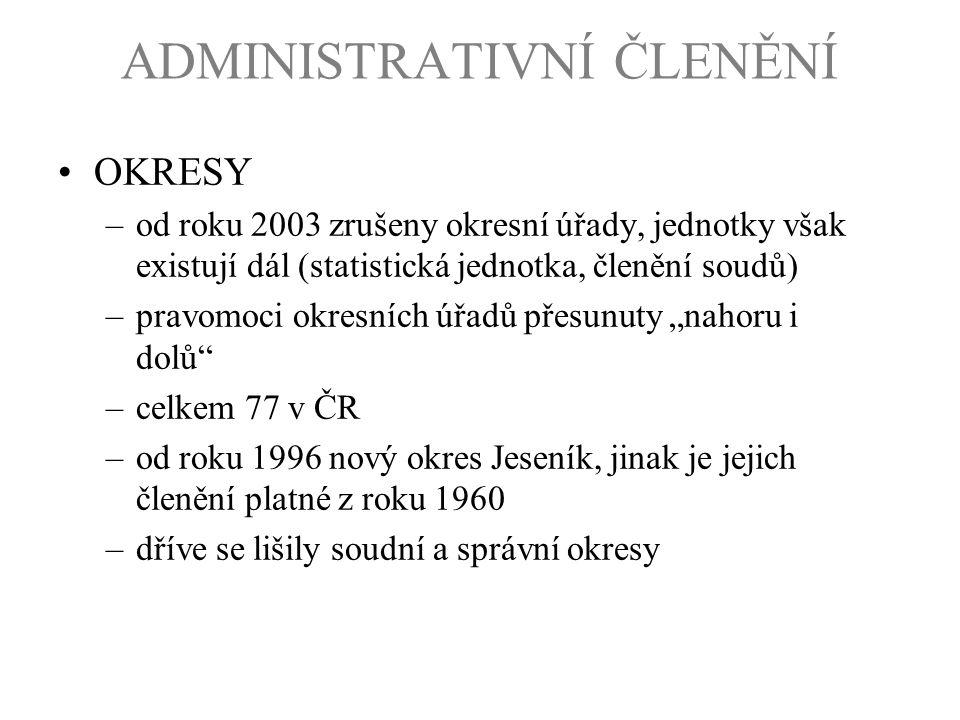 ADMINISTRATIVNÍ ČLENĚNÍ OKRESY –od roku 2003 zrušeny okresní úřady, jednotky však existují dál (statistická jednotka, členění soudů) –pravomoci okresn