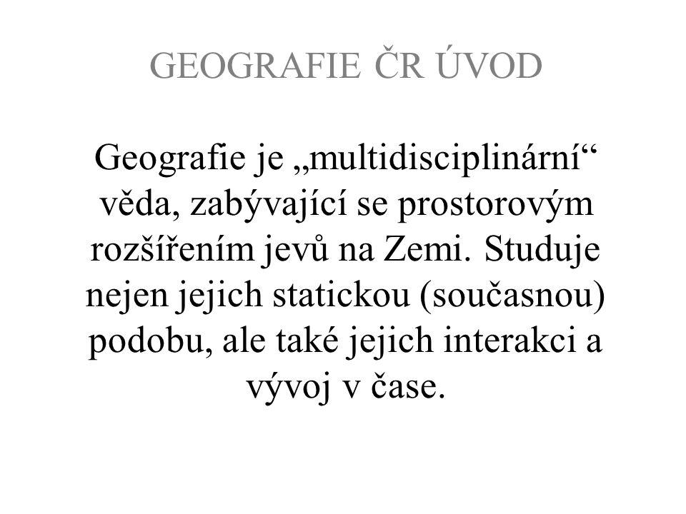 """GEOGRAFIE ČR ÚVOD Geografie je """"multidisciplinární"""" věda, zabývající se prostorovým rozšířením jevů na Zemi. Studuje nejen jejich statickou (současnou"""