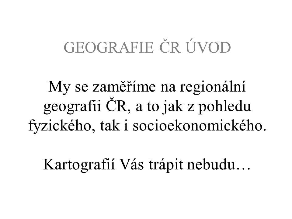 GEOGRAFIE ČR ÚVOD My se zaměříme na regionální geografii ČR, a to jak z pohledu fyzického, tak i socioekonomického. Kartografií Vás trápit nebudu…