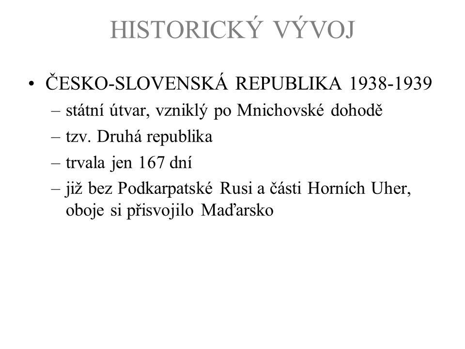 HISTORICKÝ VÝVOJ ČESKO-SLOVENSKÁ REPUBLIKA 1938-1939 –státní útvar, vzniklý po Mnichovské dohodě –tzv. Druhá republika –trvala jen 167 dní –již bez Po