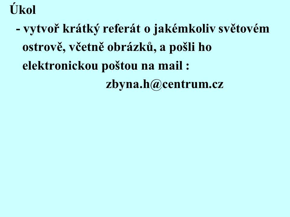 Úkol - vytvoř krátký referát o jakémkoliv světovém ostrově, včetně obrázků, a pošli ho elektronickou poštou na mail : zbyna.h@centrum.cz