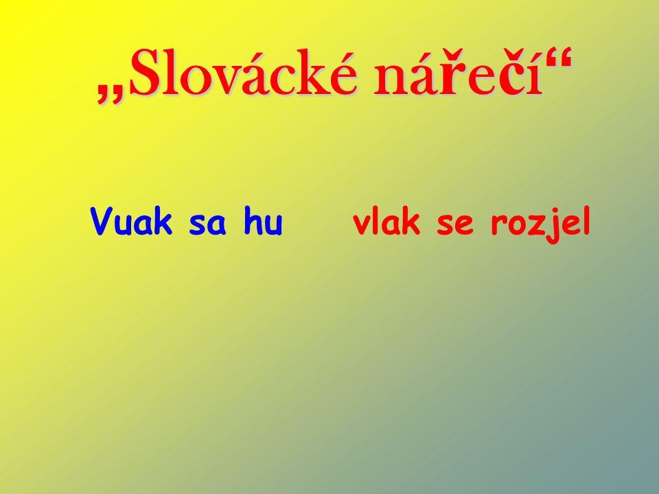 """"""" Slovácké ná ř e č í """" Vuak sa hu vlak se rozjel"""