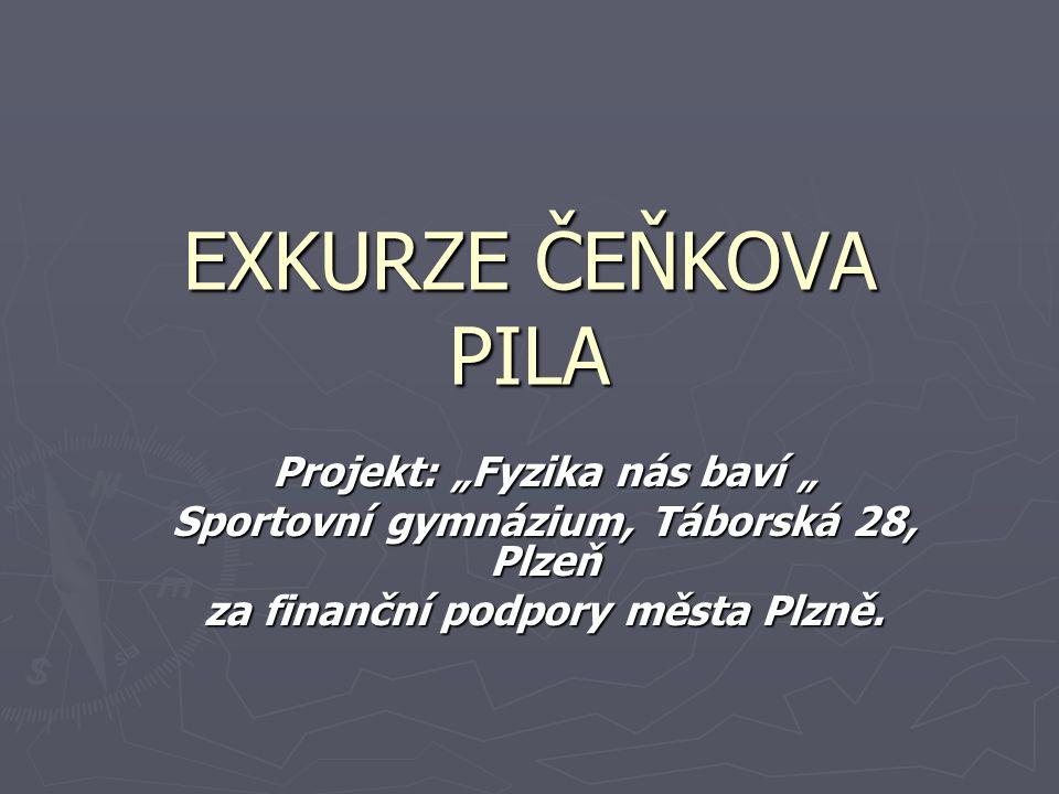 """EXKURZE ČEŇKOVA PILA Projekt: """"Fyzika nás baví """" Sportovní gymnázium, Táborská 28, Plzeň za finanční podpory města Plzně."""