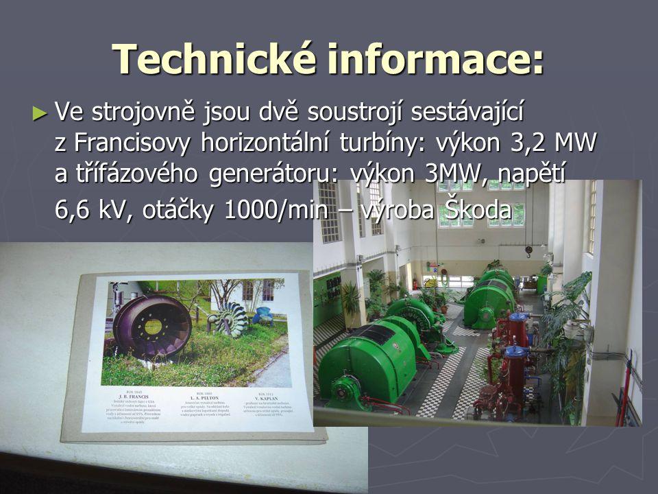 Technické informace: ► Ve strojovně jsou dvě soustrojí sestávající z Francisovy horizontální turbíny: výkon 3,2 MW a třífázového generátoru: výkon 3MW, napětí 6,6 kV, otáčky 1000/min – výroba Škoda