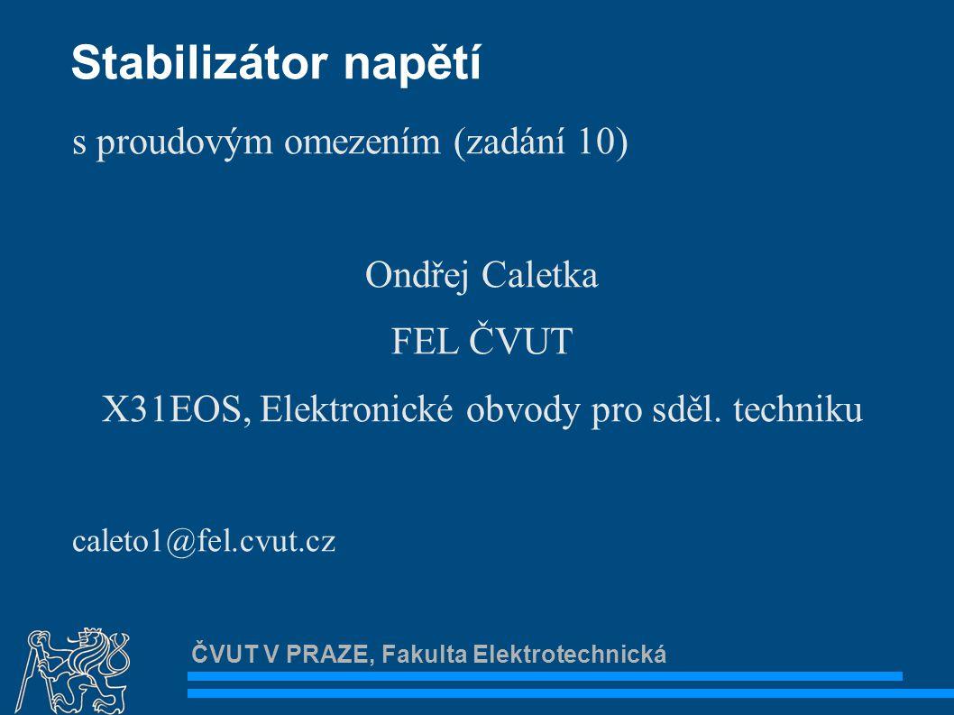 ČVUT V PRAZE, Fakulta Elektrotechnická Zadání Navrhněte hodnoty součástek tak, aby výstupní napětí bylo cca.